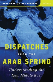 Dispatches from the Arab Spring : Understanding the New Middle East, Paperback / softback Book
