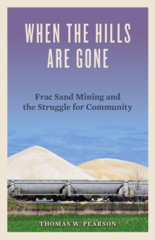 When the Hills Are Gone : Frac Sand Mining and the Struggle for Community, Hardback Book