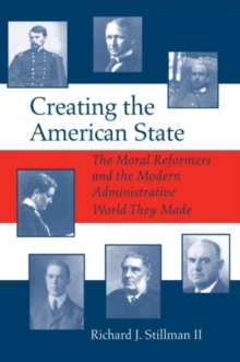 Creating the American State : The Moral Reformers and the Modern Administrative World They Made, Paperback / softback Book