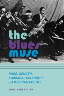 The Blues Muse : Race, Gender, and Musical Celebrity in American Poetry, Hardback Book