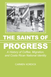 The Saints of Progress : A History of Coffee, Migration, and Costa Rican National Identity, Hardback Book