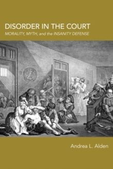 Disorder in the Court : Morality, Myth, and the Insanity Defense, Paperback / softback Book