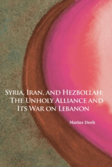 Syria, Iran, and Hezbollah : The Unholy Alliance and Its War on Lebanon, Paperback / softback Book