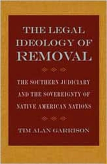 The Legal Ideology of Removal : The Southern Judiciary and the Sovereignty of Native American Nations, Hardback Book