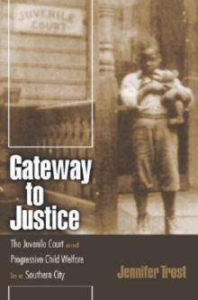Gateway to Justice : The Juvenile Court and Progressive Child Welfare in a Southern City, Hardback Book
