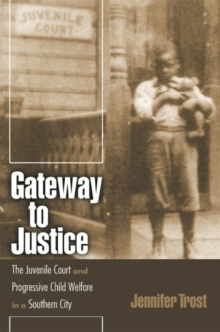 Gateway to Justice : The Juvenile Court and Progressive Child Welfare in a Southern City, Paperback / softback Book