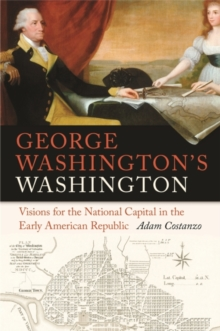 George Washington's Washington : Visions for the National Capital in the Early American Republic, Hardback Book