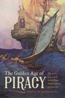 The Golden Age of Piracy : The Rise, Fall, and Enduring Popularity of Pirates, Hardback Book