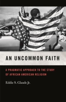An Uncommon Faith : A Pragmatic Approach to the Study of African American Religion, Paperback / softback Book