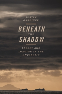 Beneath the Shadow : Legacy and Longing in the Antarctic, Paperback / softback Book