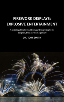 Firework Displays: Explosive Entertainment : A Guide to Getting the Most from Your Firework Displays for Designers, Firers and Event Organisers, Hardback Book