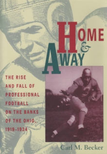 Home and Away : The Rise and Fall of Professional Football on the Banks of the Ohio, 1919-1934, Hardback Book