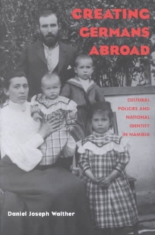 Creating Germans Abroad : Cultural Policies and National Identity in Namibia, Paperback / softback Book