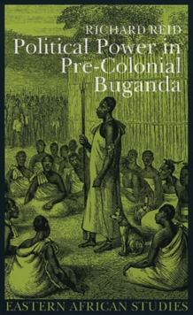 Political Power in Pre-colonial Buganda : Economy, Society, and Warfare in the Nineteenth Century, Hardback Book