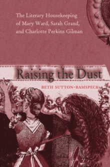 Raising the Dust : The Literary Housekeeping of Mary Ward, Sarah Grand, and Charlotte Perkins Gilman, Hardback Book