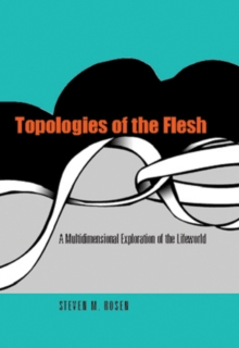 Topologies of the Flesh : A Multidimensional Exploration of the Lifeworld, Hardback Book