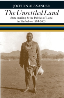 The Unsettled Land : State-making & the Politics of Land in Zimbabwe, 1893-2003, Hardback Book