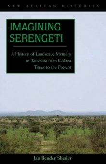 Imagining Serengeti : A History of Landscape Memory in Tanzania from Earliest Times to the Present, Hardback Book