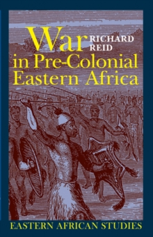 War in Pre-Colonial Eastern Africa : The Patterns and Meanings of State-Level Conflict in the 19th Century, Paperback Book