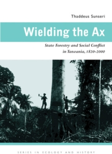 Wielding the Ax : State Forestry and Social Conflict in Tanzania, 1820-2000, Hardback Book
