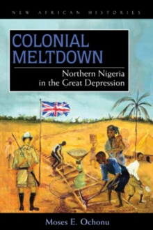 Colonial Meltdown : Northern Nigeria in the Great Depression, Hardback Book