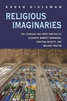 Religious Imaginaries : The Liturgical and Poetic Practices of Elizabeth Barrett Browning, Christina Rossetti, and Adelaide Procter, Hardback Book