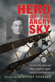 Hero of the Angry Sky : The World War I Diary and Letters of David S. Ingalls, America's First Naval Ace, Hardback Book