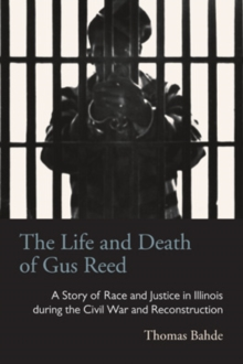 The Life and Death of Gus Reed : A Story of Race and Justice in Illinois during the Civil War and Reconstruction, Hardback Book