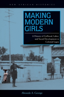 Making Modern Girls : A History of Girlhood, Labor, and Social Development in Colonial Lagos, Hardback Book