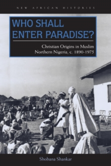 Who Shall Enter Paradise? : Christian Origins in Muslim Northern Nigeria, c. 1890-1975, Hardback Book