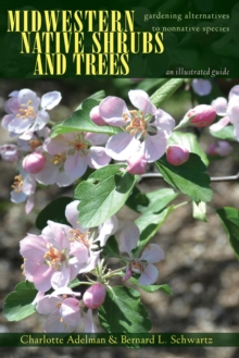 Midwestern Native Shrubs and Trees : Gardening Alternatives to Nonnative Species: An Illustrated Guide, Paperback Book