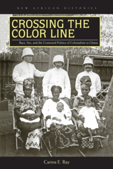 Crossing the Color Line : Race, Sex, and the Contested Politics of Colonialism in Ghana, Hardback Book