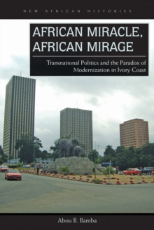 African Miracle, African Mirage : Transnational Politics and the Paradox of Modernization in Ivory Coast, Hardback Book