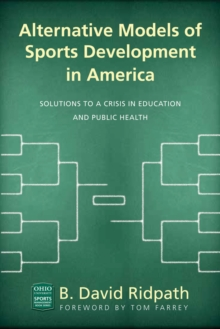 Alternative Models of Sports Development in America : Solutions to a Crisis in Education and Public Health, Paperback / softback Book