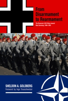 From Disarmament to Rearmament : The Reversal of US Policy toward West Germany, 1946-1955, Hardback Book