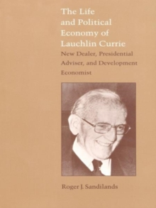 The Life and Political Economy of Lauchlin Currie : New Dealer, Presidential Advisor, and Development Economist, Hardback Book