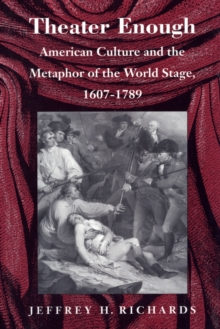 Theater Enough : American Culture and the Metaphor of the World Stage, 1607-1789, Hardback Book