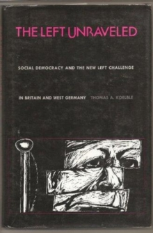 The Left Unraveled : Social Democracy & the New Left Challenge in Britain & West Germany, Hardback Book