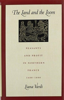 The Land and the Loom : Peasants and Profit in Northern France, 1680-1800, Hardback Book