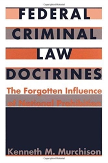 Federal Criminal Law Doctrines : The Forgotten Influence of National Prohibition, Hardback Book