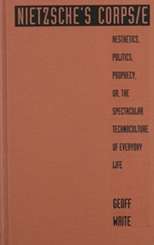 Nietzsche's Corps/e : Aesthetics, Politics, Prophecy, or, the Spectacular Technoculture of Everyday Life, Hardback Book