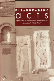 "Disappearing Acts : Spectacles of Gender and Nationalism in Argentina's ""Dirty War"", Hardback Book"