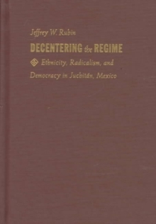 Decentering the Regime : Ethnicity, Radicalism, and Democracy in Juchitan, Mexico, Hardback Book
