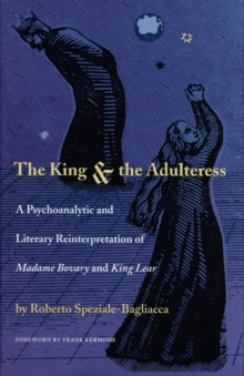 The King and the Adulteress : A Psychoanalytic and Literary Reinterpretation of Madame Bovary and King Lear, Hardback Book