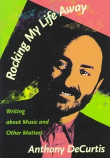 Rocking My Life Away : Writing about Music and Other Matters, Hardback Book