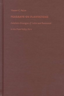 Peasants on Plantations : Subaltern Strategies of Labor and Resistance in the Pisco Valley, Peru, Hardback Book