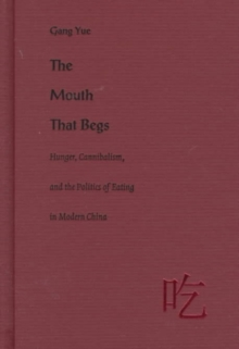 The Mouth That Begs : Hunger, Cannibalism, and the Politics of Eating in Modern China, Hardback Book