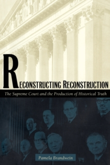 Reconstructing Reconstruction : The Supreme Court and the Production of Historical Truth, Paperback / softback Book