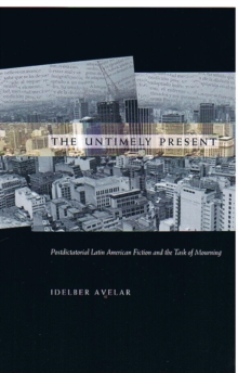 The Untimely Present : Postdictatorial Latin American Fiction and the Task of Mourning, Hardback Book