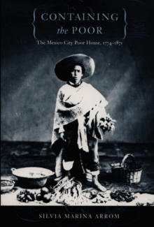 Containing the Poor : The Mexico City Poor House, 1774-1871, Hardback Book